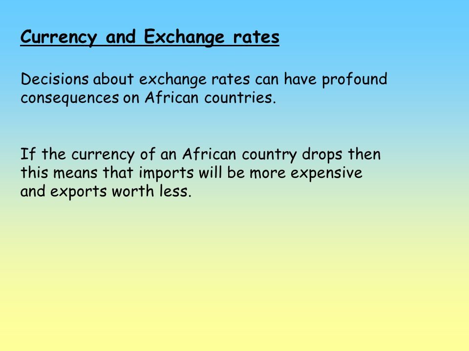 Currency and Exchange rates Decisions about exchange rates can have profound consequences on African countries. If the currency of an African country