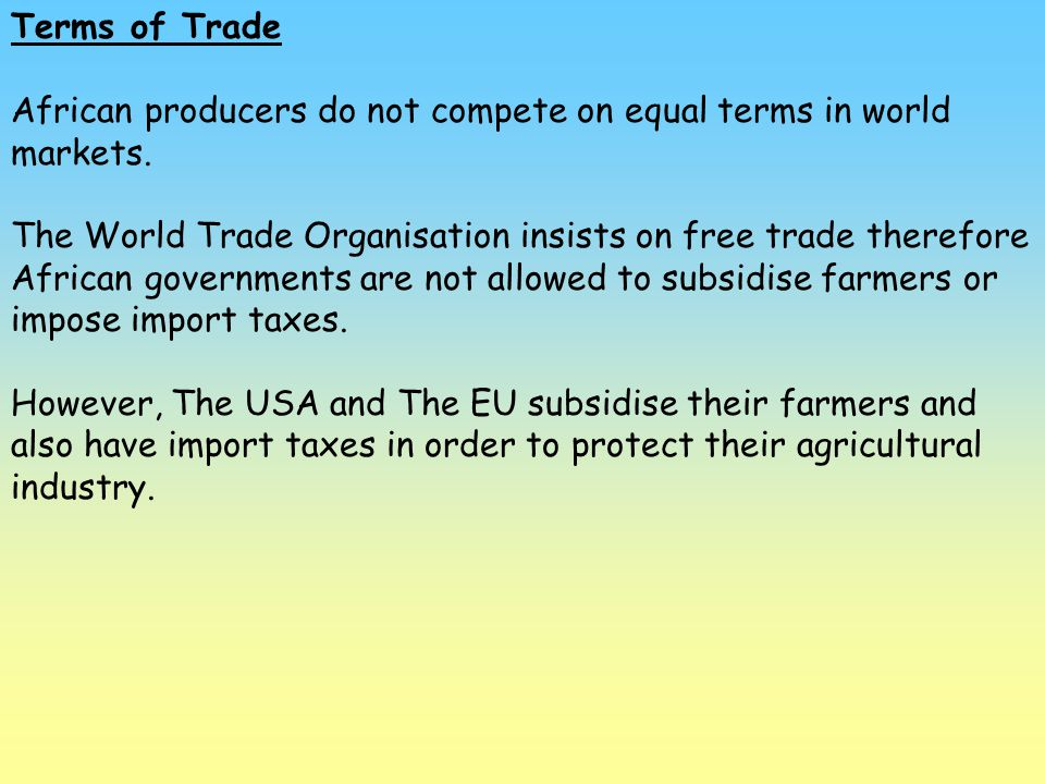 Terms of Trade African producers do not compete on equal terms in world markets. The World Trade Organisation insists on free trade therefore African