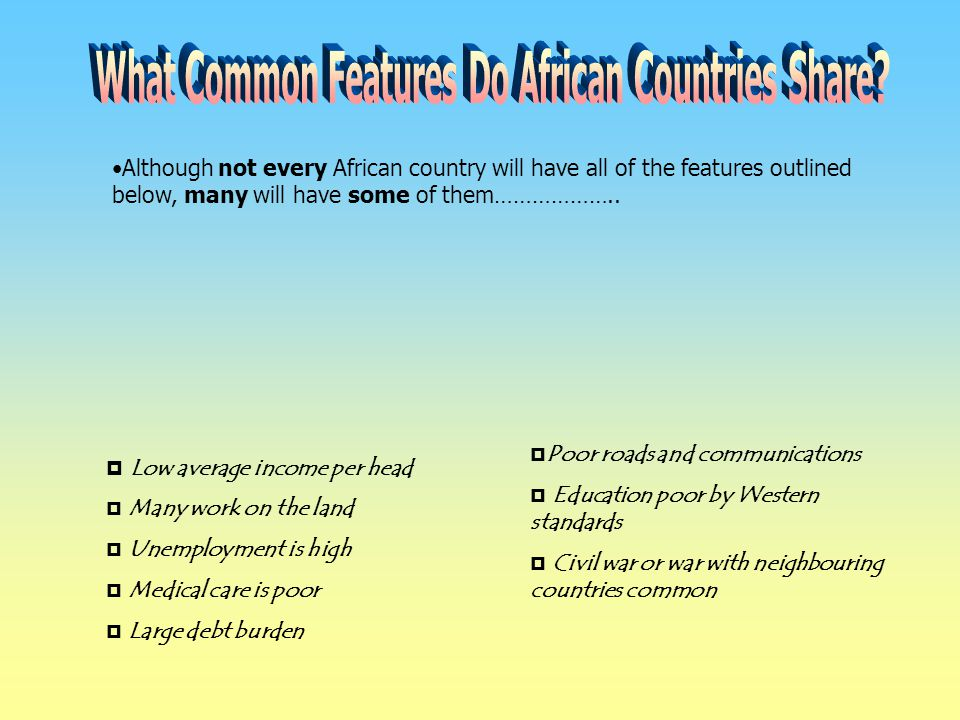 Although not every African country will have all of the features outlined below, many will have some of them………………..  Low average income per head  M
