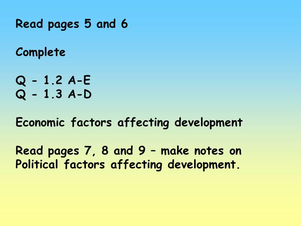 Read pages 5 and 6 Complete Q - 1.2 A-E Q - 1.3 A-D Economic factors affecting development Read pages 7, 8 and 9 – make notes on Political factors aff