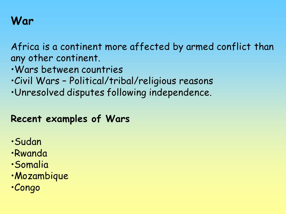 War Africa is a continent more affected by armed conflict than any other continent. Wars between countries Civil Wars – Political/tribal/religious rea
