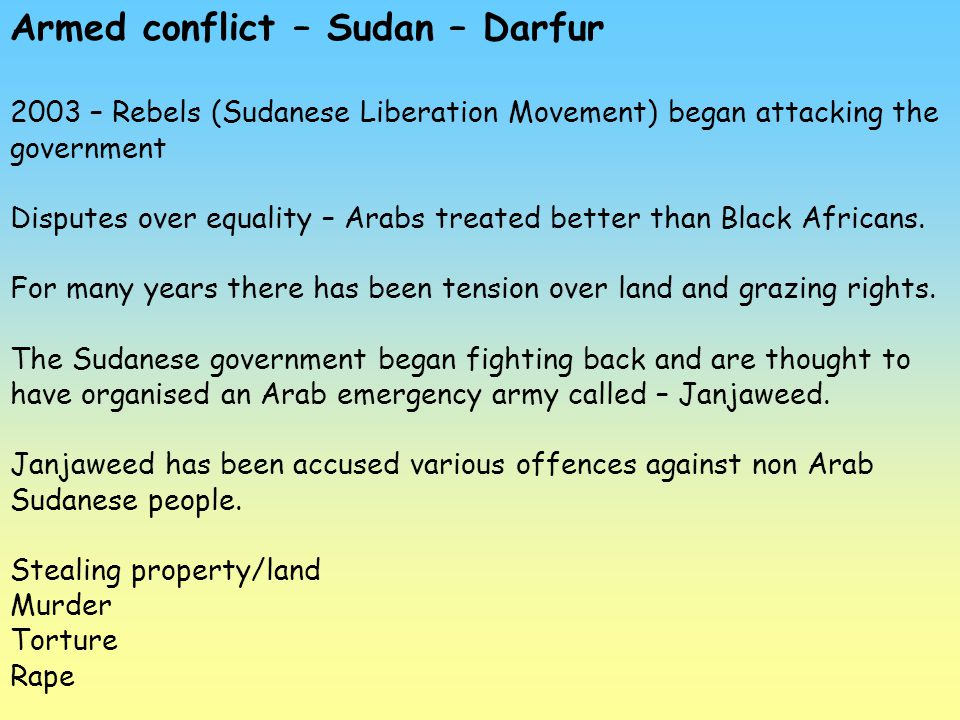 Armed conflict – Sudan – Darfur 2003 – Rebels (Sudanese Liberation Movement) began attacking the government Disputes over equality – Arabs treated bet