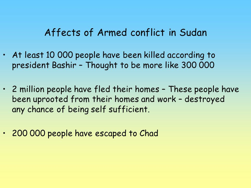 Affects of Armed conflict in Sudan At least 10 000 people have been killed according to president Bashir – Thought to be more like 300 000 2 million p