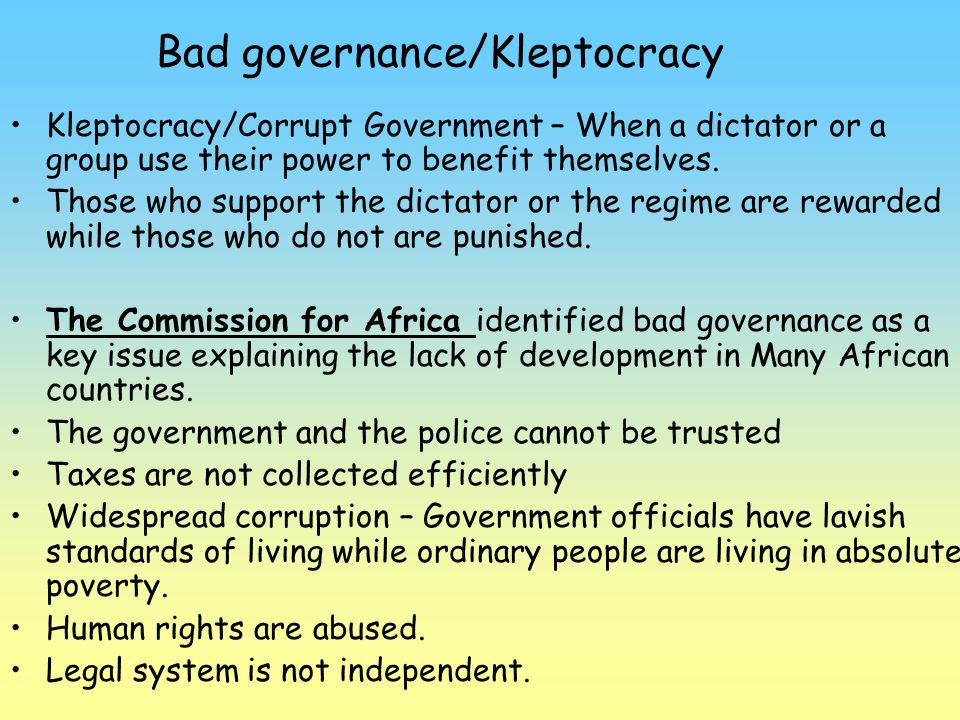 Bad governance/Kleptocracy Kleptocracy/Corrupt Government – When a dictator or a group use their power to benefit themselves. Those who support the di