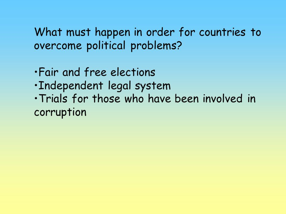What must happen in order for countries to overcome political problems? Fair and free elections Independent legal system Trials for those who have bee