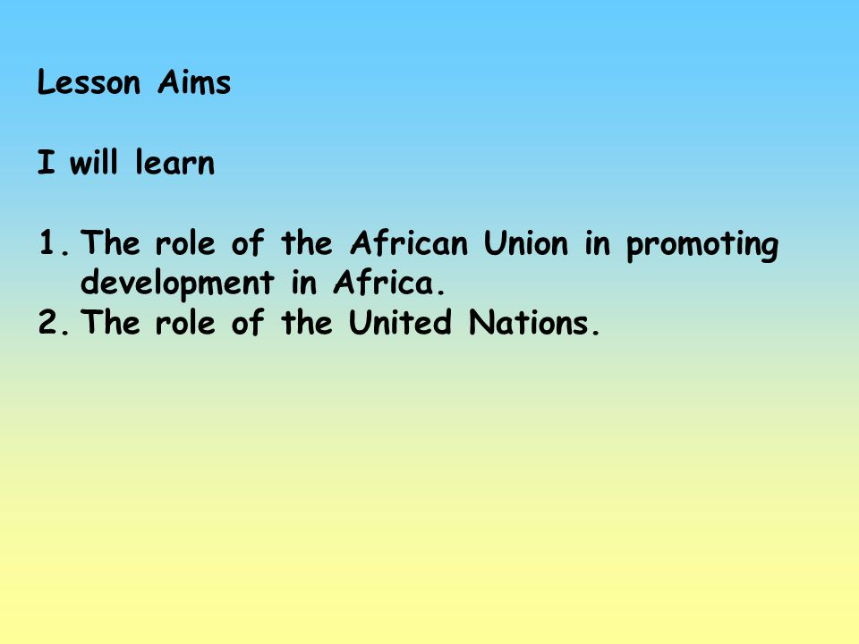 Lesson Aims I will learn 1.The role of the African Union in promoting development in Africa. 2.The role of the United Nations.
