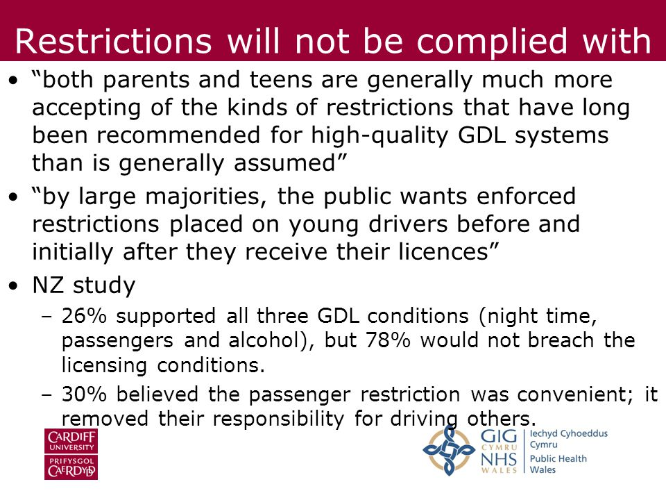 Restrictions will not be complied with both parents and teens are generally much more accepting of the kinds of restrictions that have long been recommended for high-quality GDL systems than is generally assumed by large majorities, the public wants enforced restrictions placed on young drivers before and initially after they receive their licences NZ study –26% supported all three GDL conditions (night time, passengers and alcohol), but 78% would not breach the licensing conditions.