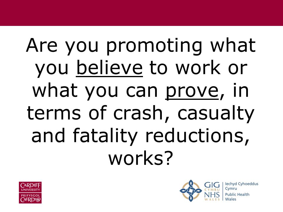 Are you promoting what you believe to work or what you can prove, in terms of crash, casualty and fatality reductions, works
