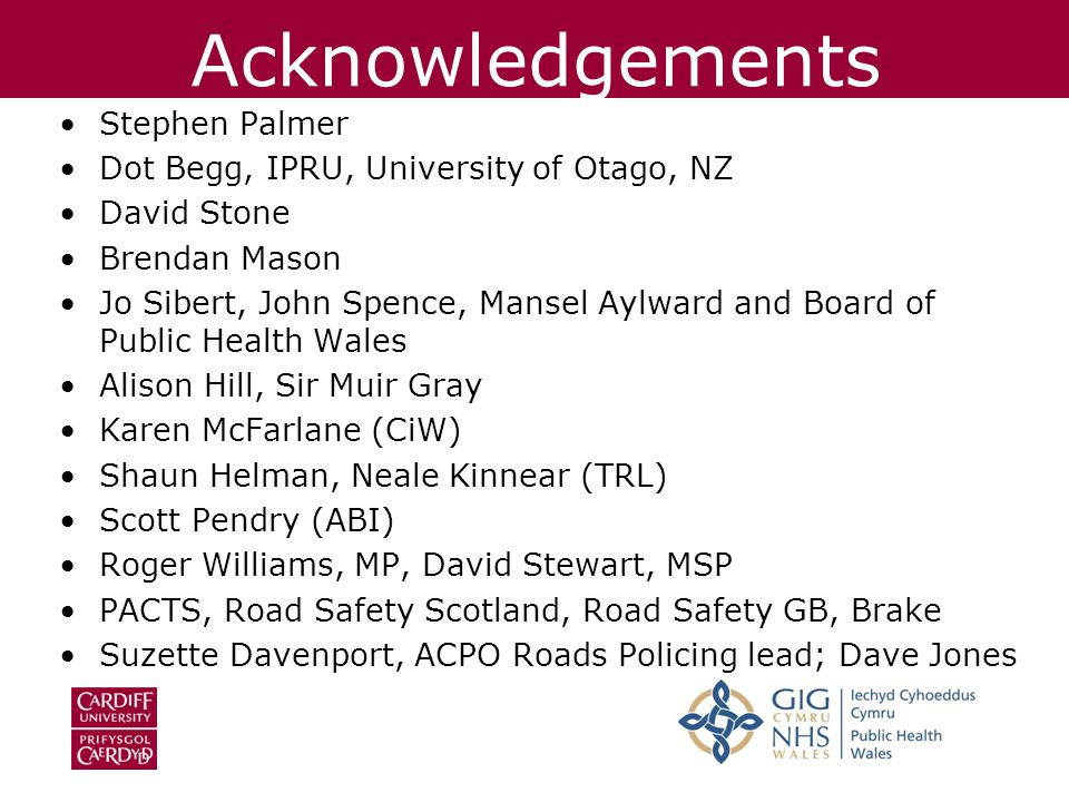 Acknowledgements Stephen Palmer Dot Begg, IPRU, University of Otago, NZ David Stone Brendan Mason Jo Sibert, John Spence, Mansel Aylward and Board of Public Health Wales Alison Hill, Sir Muir Gray Karen McFarlane (CiW) Shaun Helman, Neale Kinnear (TRL) Scott Pendry (ABI) Roger Williams, MP, David Stewart, MSP PACTS, Road Safety Scotland, Road Safety GB, Brake Suzette Davenport, ACPO Roads Policing lead; Dave Jones