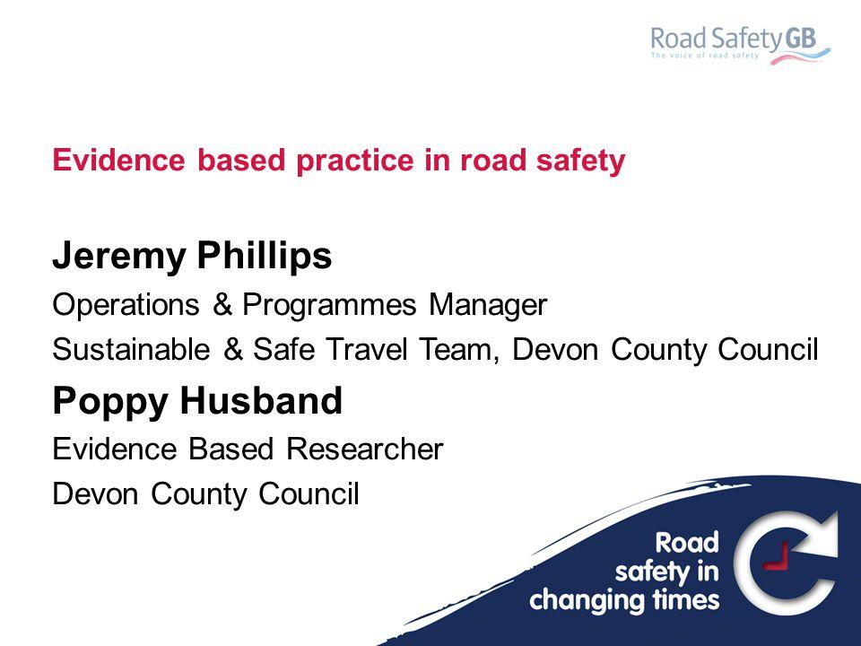 Evidence Based Practice in Road Safety Jeremy Phillips Senior Safer Travel Manager Poppy Husband Evidence Based Researcher