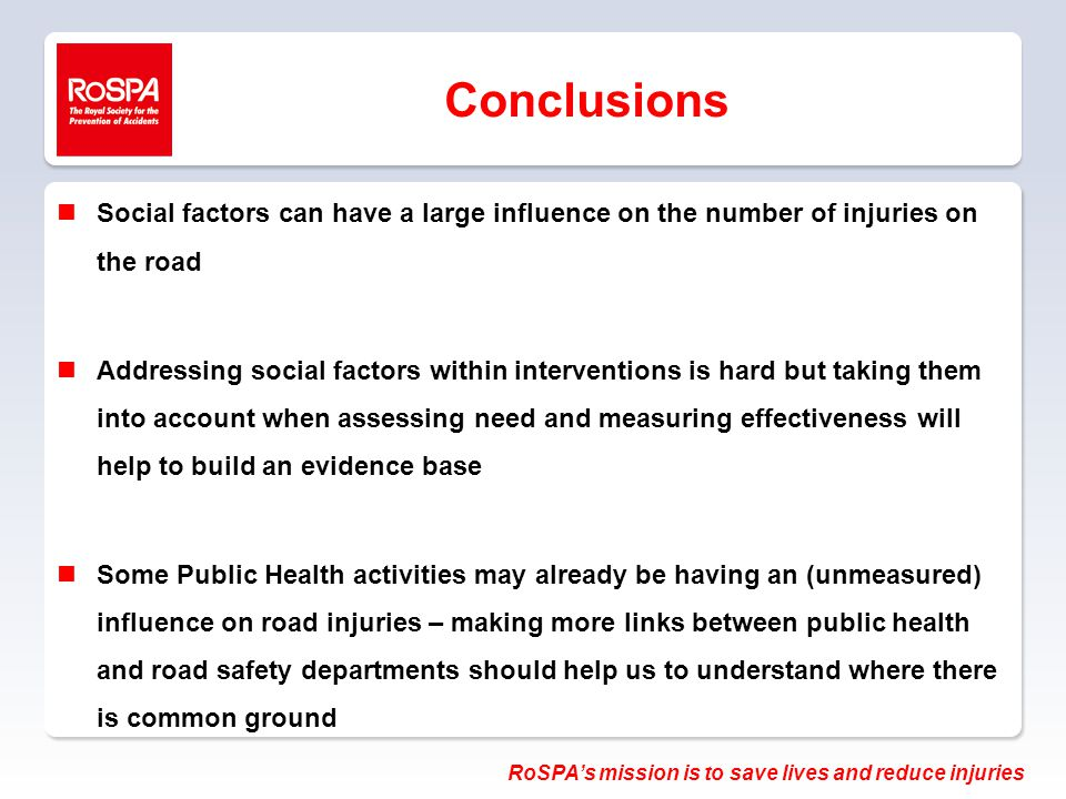 RoSPA's mission is to save lives and reduce injuries Conclusions nSocial factors can have a large influence on the number of injuries on the road nAddressing social factors within interventions is hard but taking them into account when assessing need and measuring effectiveness will help to build an evidence base nSome Public Health activities may already be having an (unmeasured) influence on road injuries – making more links between public health and road safety departments should help us to understand where there is common ground