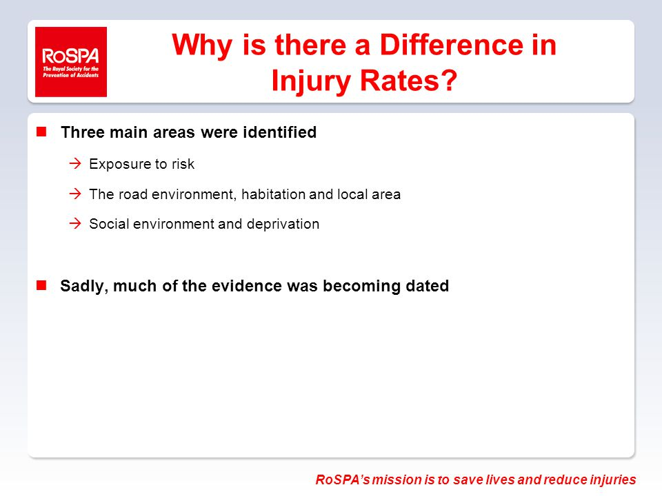 RoSPA's mission is to save lives and reduce injuries Why is there a Difference in Injury Rates.