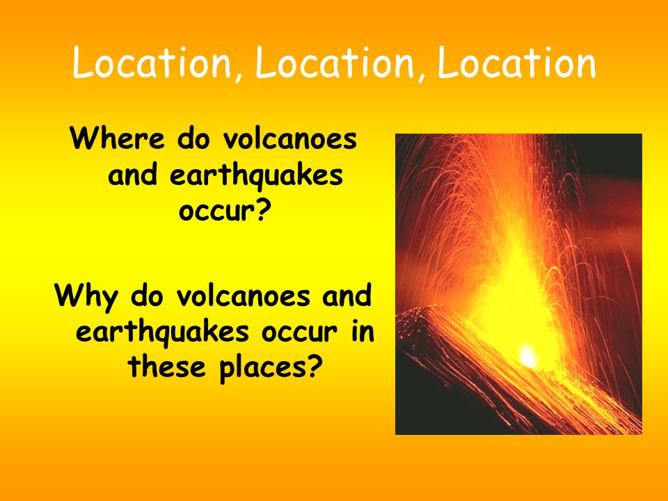 Location, Location, Location Where do volcanoes and earthquakes occur.