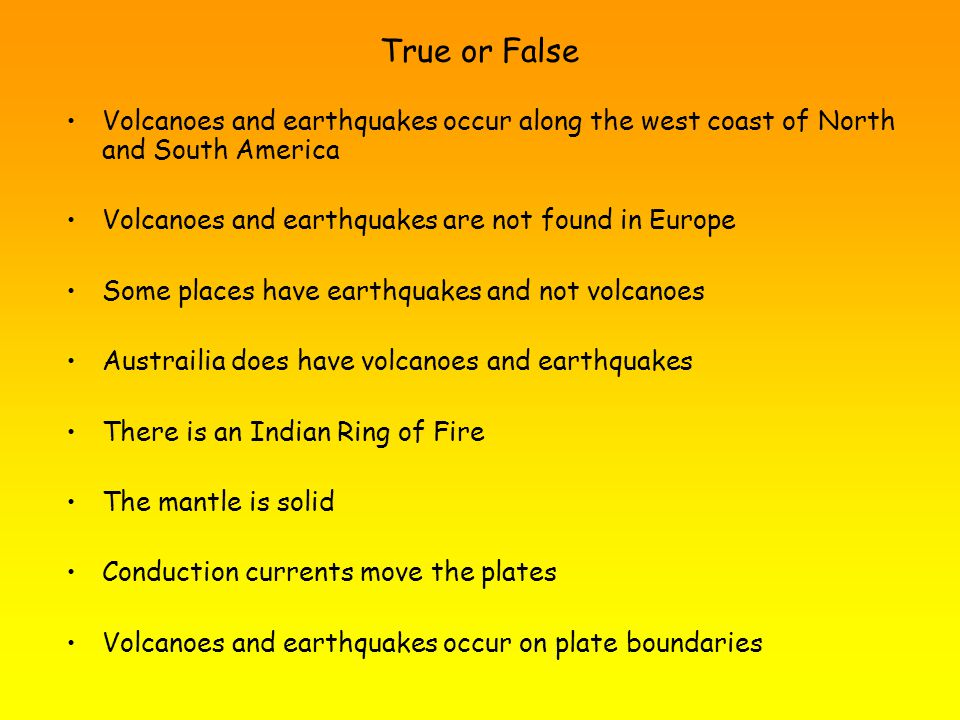 True or False Volcanoes and earthquakes occur along the west coast of North and South America Volcanoes and earthquakes are not found in Europe Some places have earthquakes and not volcanoes Austrailia does have volcanoes and earthquakes There is an Indian Ring of Fire The mantle is solid Conduction currents move the plates Volcanoes and earthquakes occur on plate boundaries