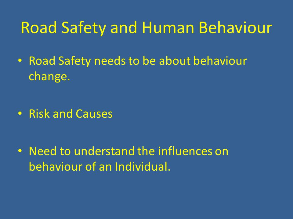 Road Safety and Human Behaviour Road Safety needs to be about behaviour change. Risk and Causes Need to understand the influences on behaviour of an I