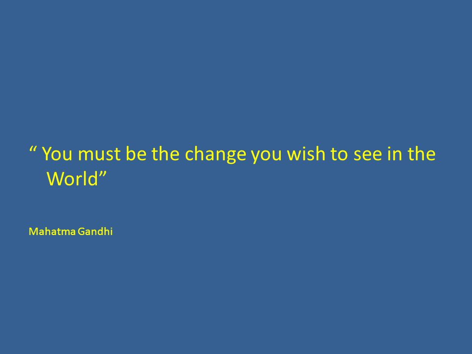 """ You must be the change you wish to see in the World"" Mahatma Gandhi"