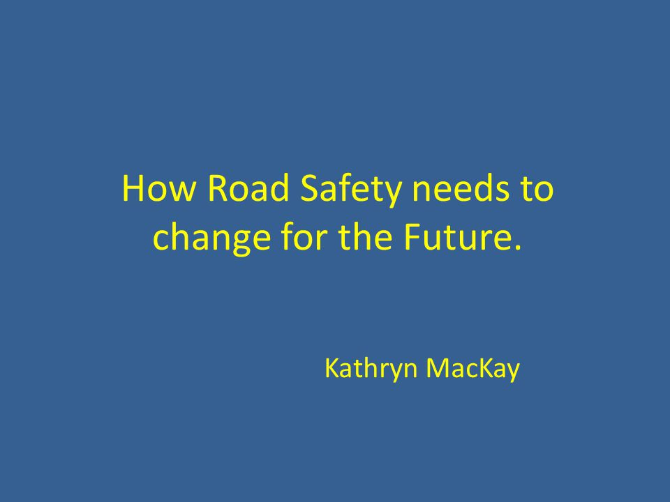 How Road Safety needs to change for the Future. Kathryn MacKay