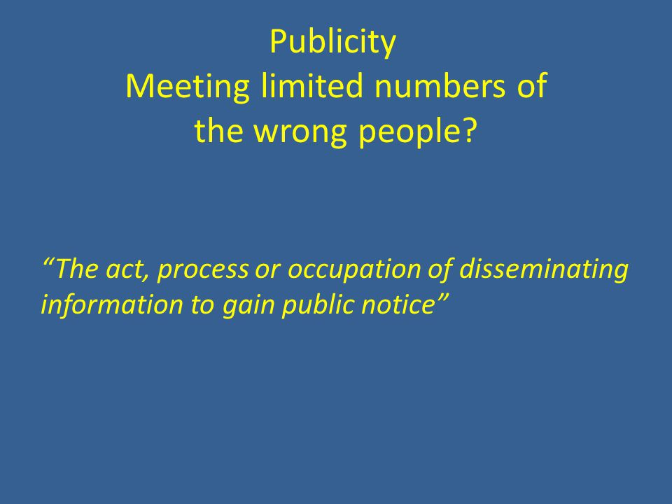 "Publicity Meeting limited numbers of the wrong people? ""The act, process or occupation of disseminating information to gain public notice"""