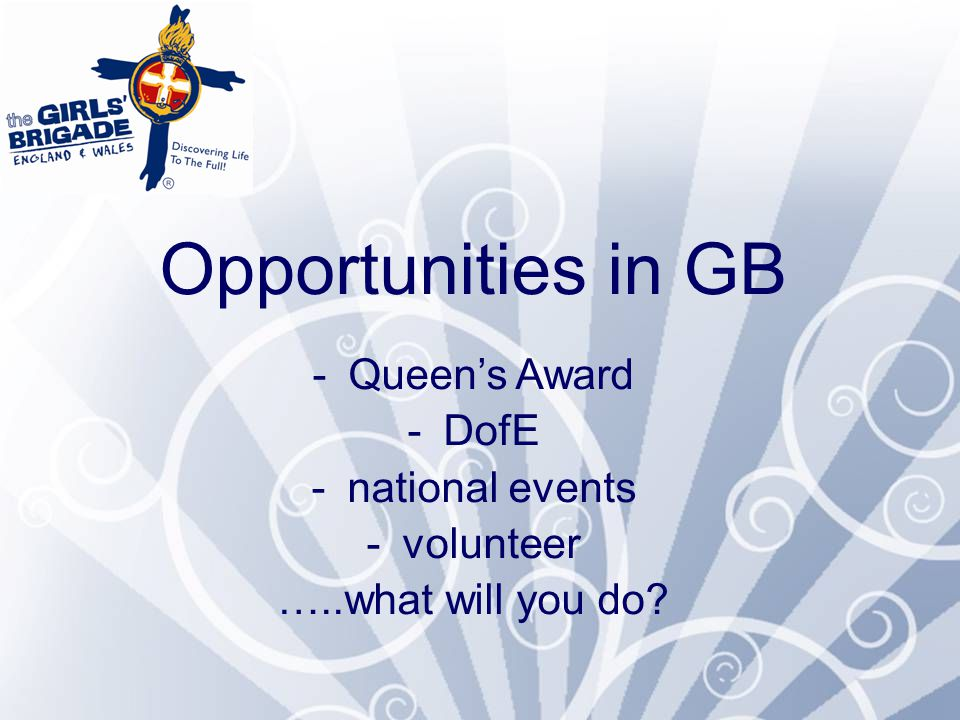 Queen's Award Have fun, grow in confidence and faith, get involved in serving church, your community and GB.