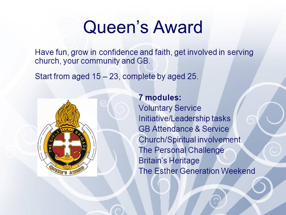 Queen's Award Have fun, grow in confidence and faith, get involved in serving church, your community and GB. Start from aged 15 – 23, complete by aged