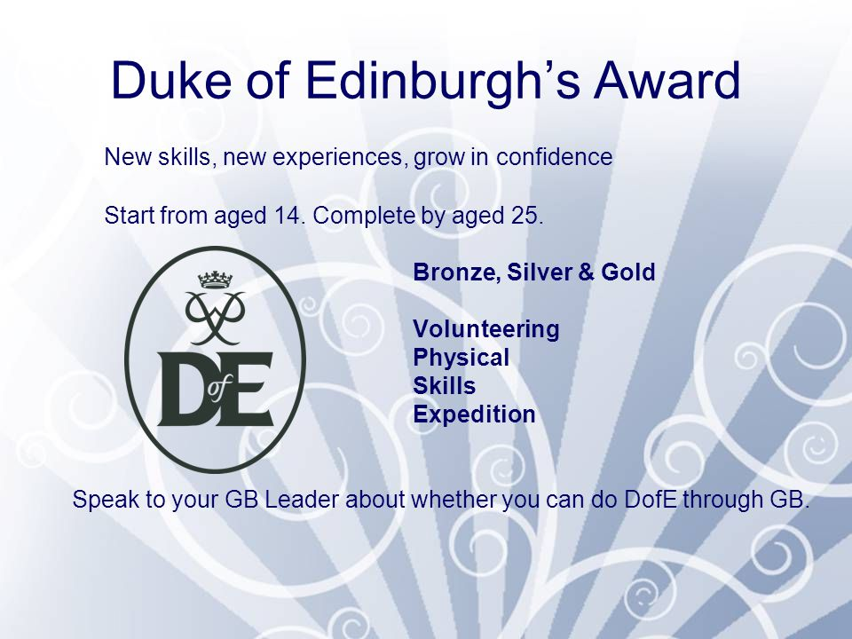 Duke of Edinburgh's Award New skills, new experiences, grow in confidence Start from aged 14.