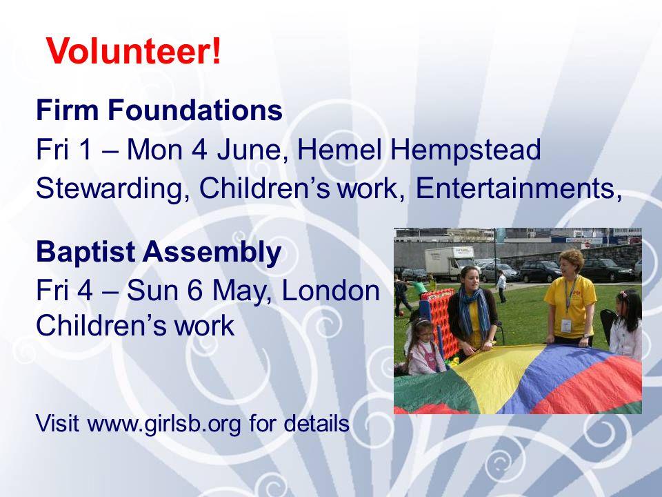 Firm Foundations Fri 1 – Mon 4 June, Hemel Hempstead Stewarding, Children's work, Entertainments, Baptist Assembly Fri 4 – Sun 6 May, London Children'