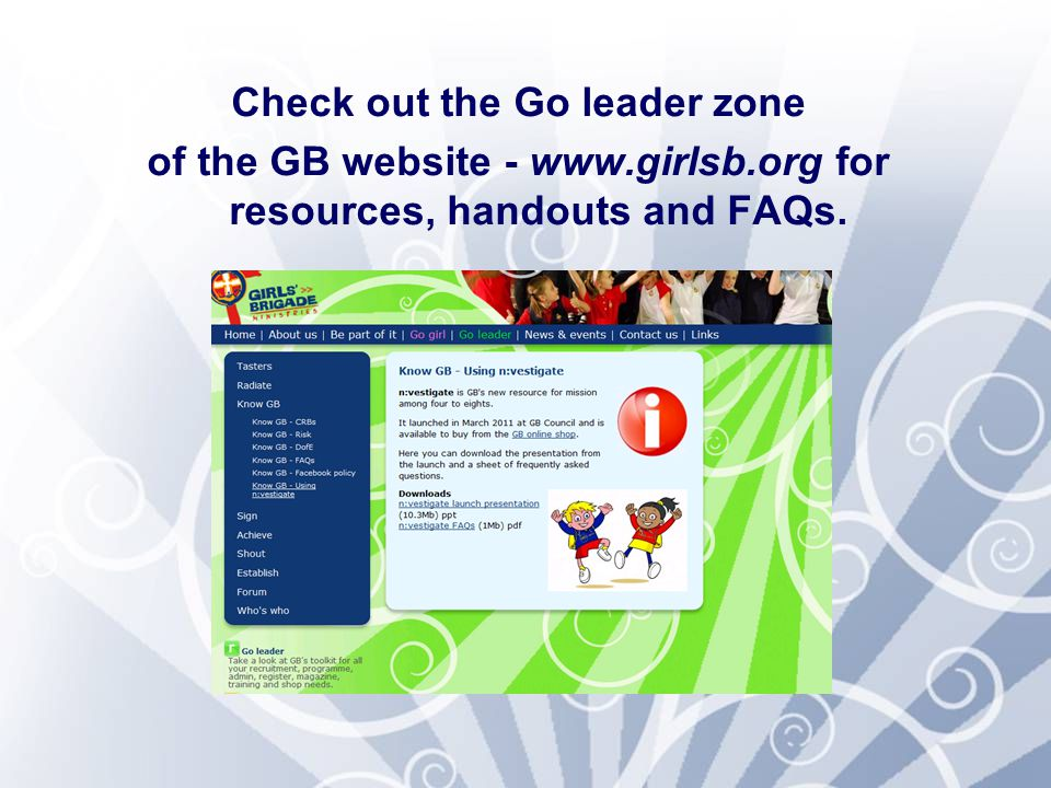 Check out the Go leader zone of the GB website - www.girlsb.org for resources, handouts and FAQs.