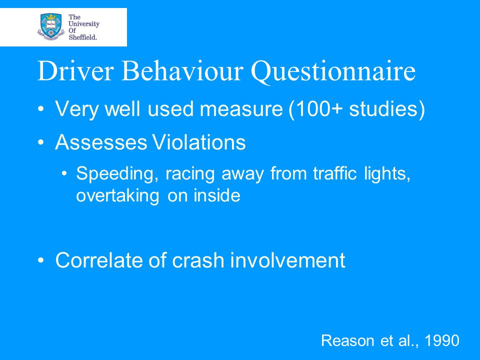 Driver Behaviour Questionnaire Very well used measure (100+ studies) Assesses Violations Speeding, racing away from traffic lights, overtaking on inside Correlate of crash involvement Reason et al., 1990