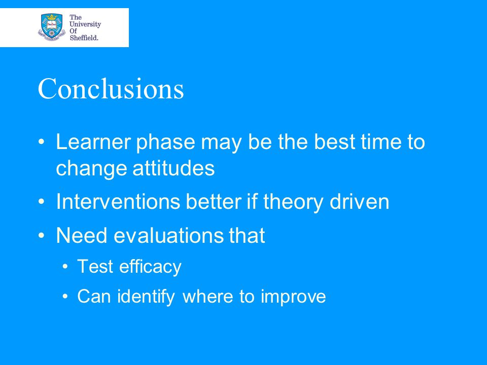 Conclusions Learner phase may be the best time to change attitudes Interventions better if theory driven Need evaluations that Test efficacy Can identify where to improve