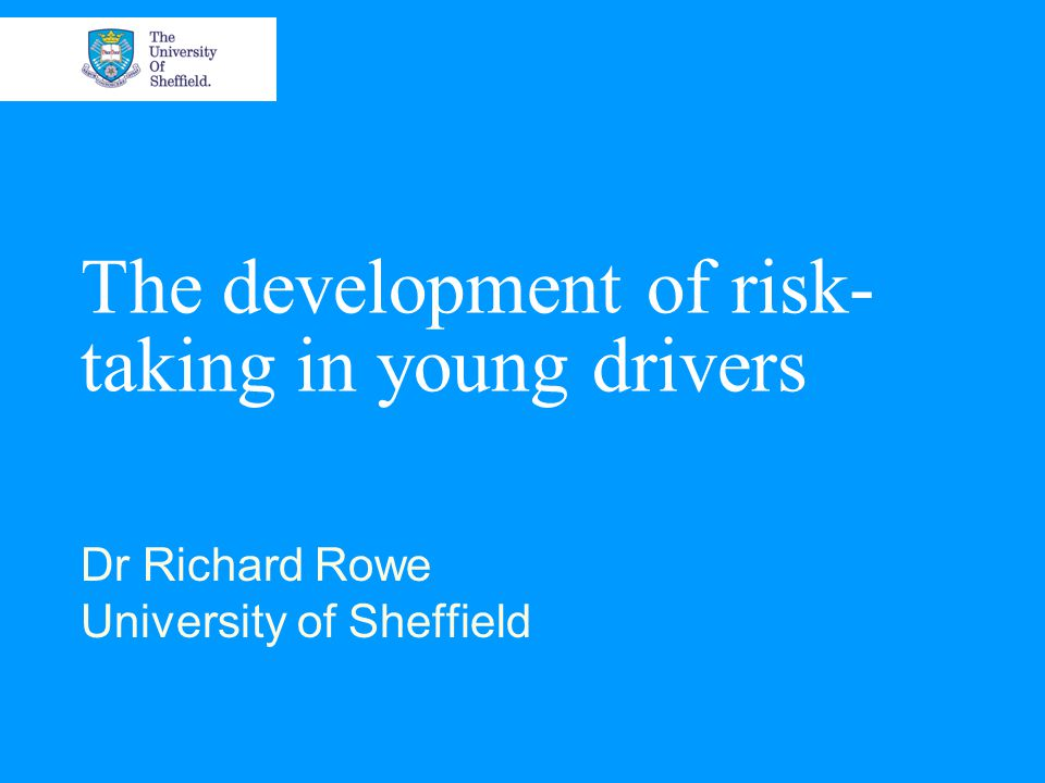 The development of risk- taking in young drivers Dr Richard Rowe University of Sheffield