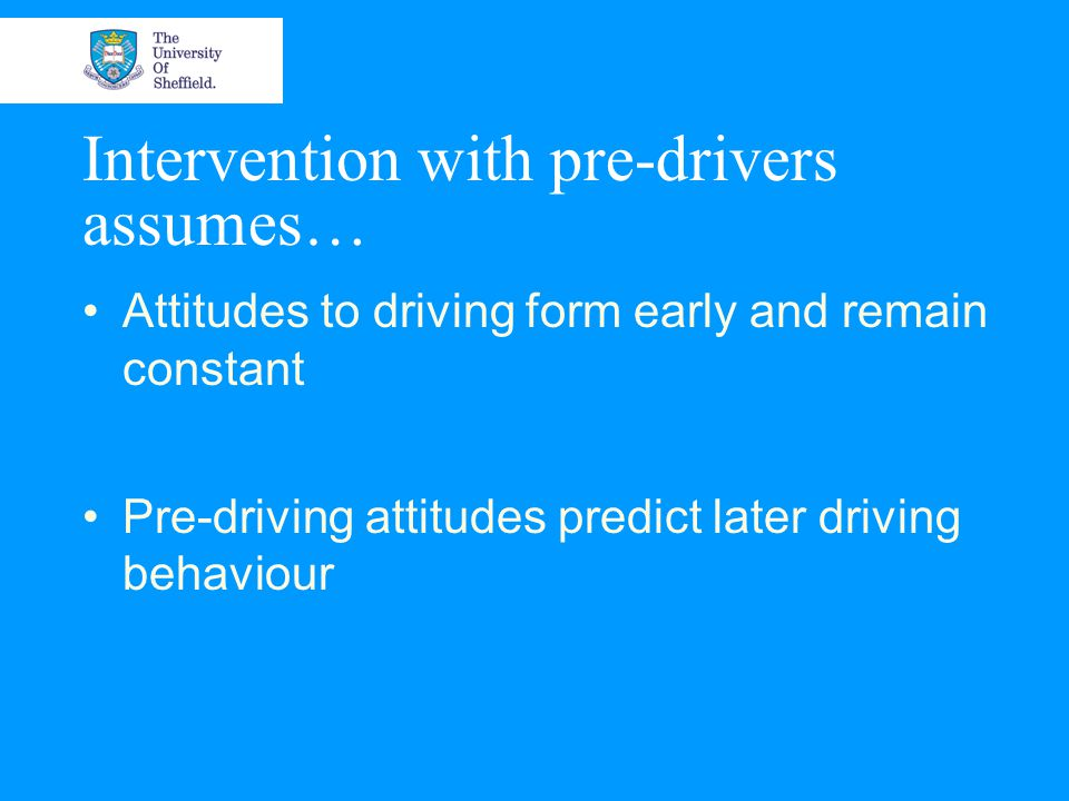 Intervention with pre-drivers assumes… Attitudes to driving form early and remain constant Pre-driving attitudes predict later driving behaviour