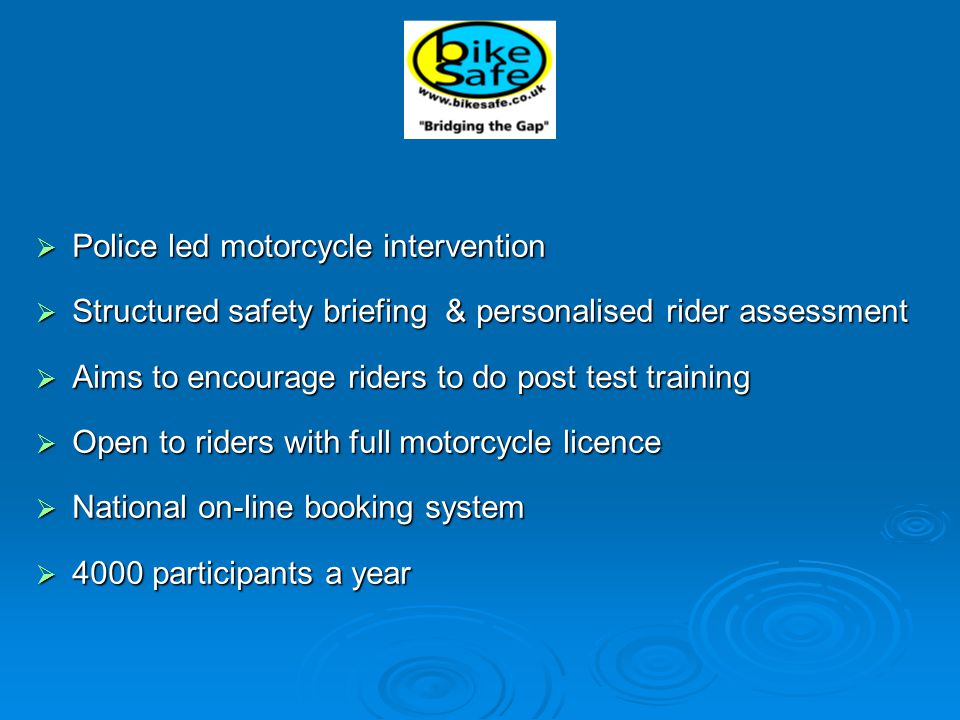  Police led motorcycle intervention  Structured safety briefing & personalised rider assessment  Aims to encourage riders to do post test training  Open to riders with full motorcycle licence  National on-line booking system  4000 participants a year