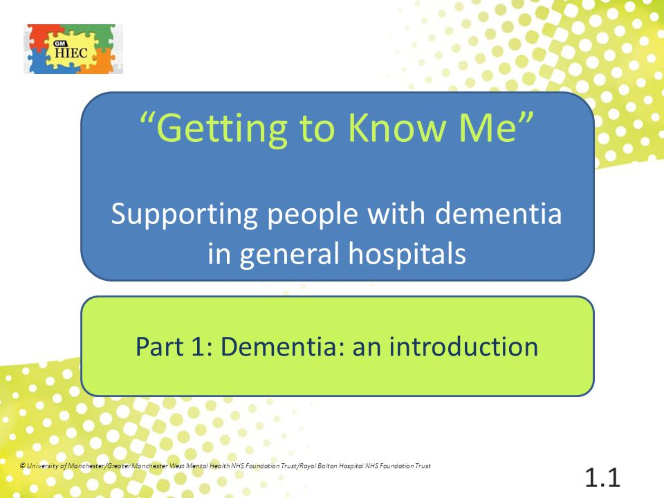 Overview Part 1 Dementia: an introduction Part 2Seeing the whole person Part 3 Developing communication skills Part 4 The impact of the hospital environment Part 5 Knowing the person Part 6 A person centred understanding of behaviour that challenges 1.2