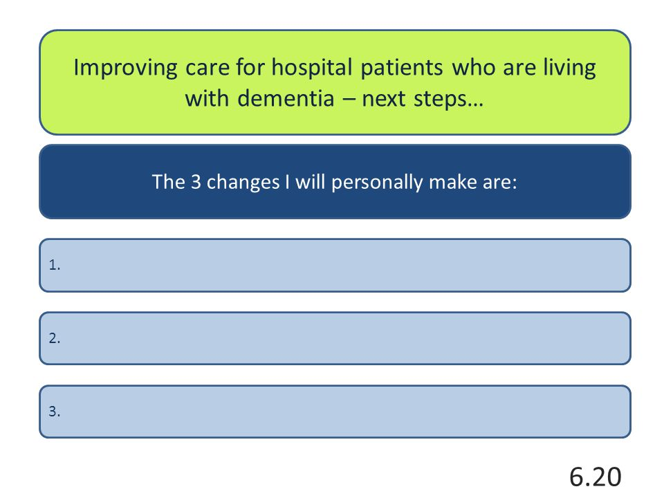 Improving care for hospital patients who are living with dementia – next steps… The 3 changes I will personally make are: 2.