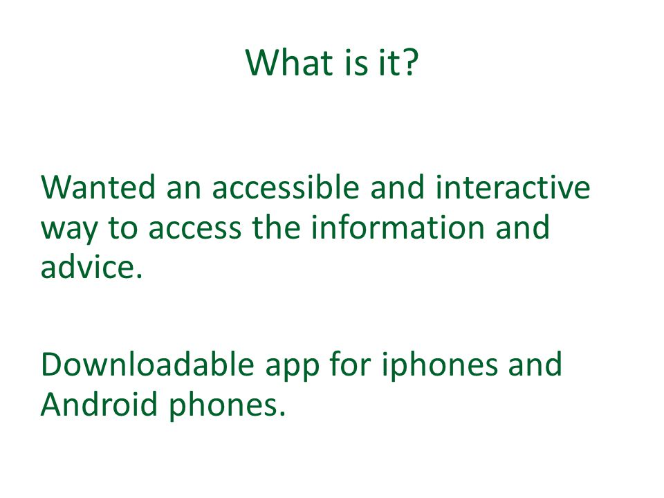 What is it? Wanted an accessible and interactive way to access the information and advice. Downloadable app for iphones and Android phones.