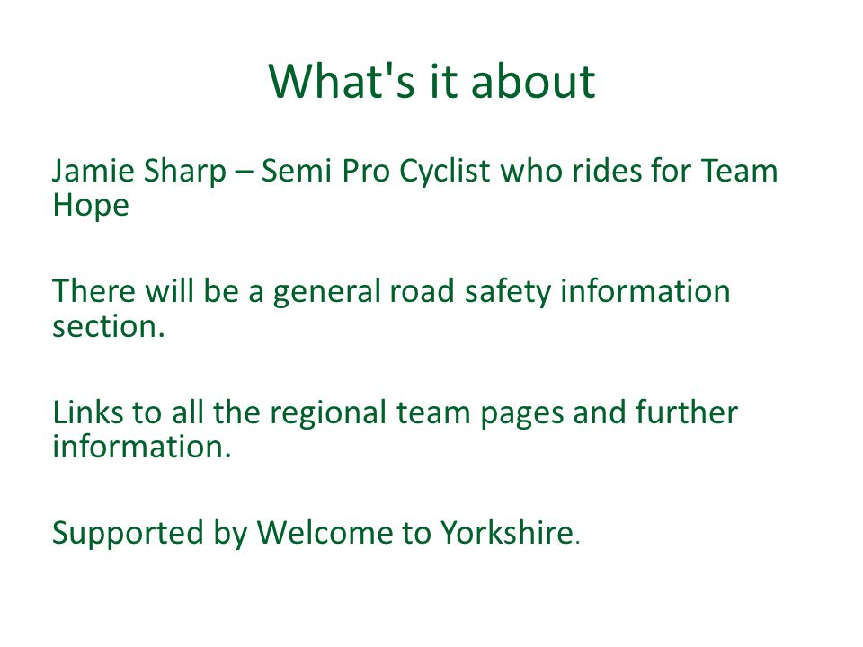 What's it about Jamie Sharp – Semi Pro Cyclist who rides for Team Hope There will be a general road safety information section. Links to all the regio