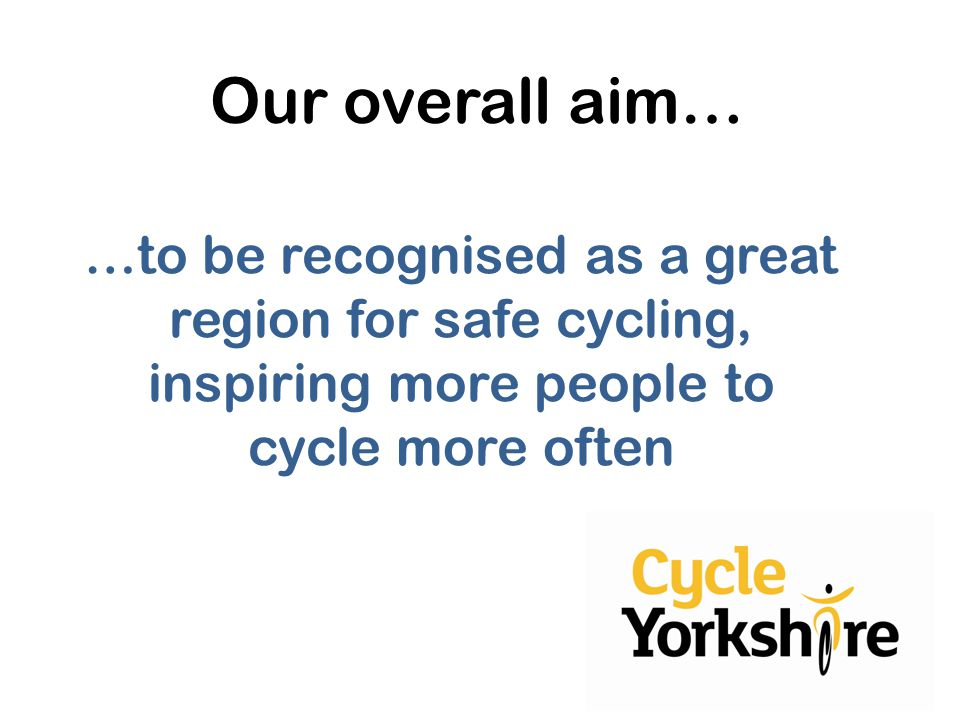 …to be recognised as a great region for safe cycling, inspiring more people to cycle more often Our overall aim…