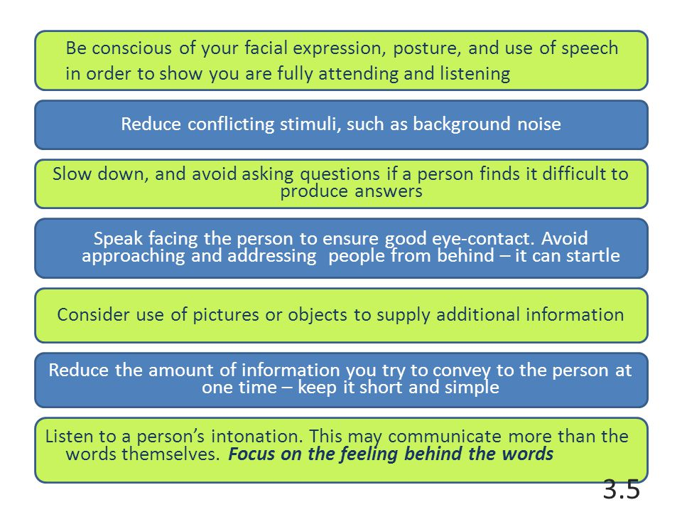 Reduce conflicting stimuli, such as background noise Speak facing the person to ensure good eye-contact.