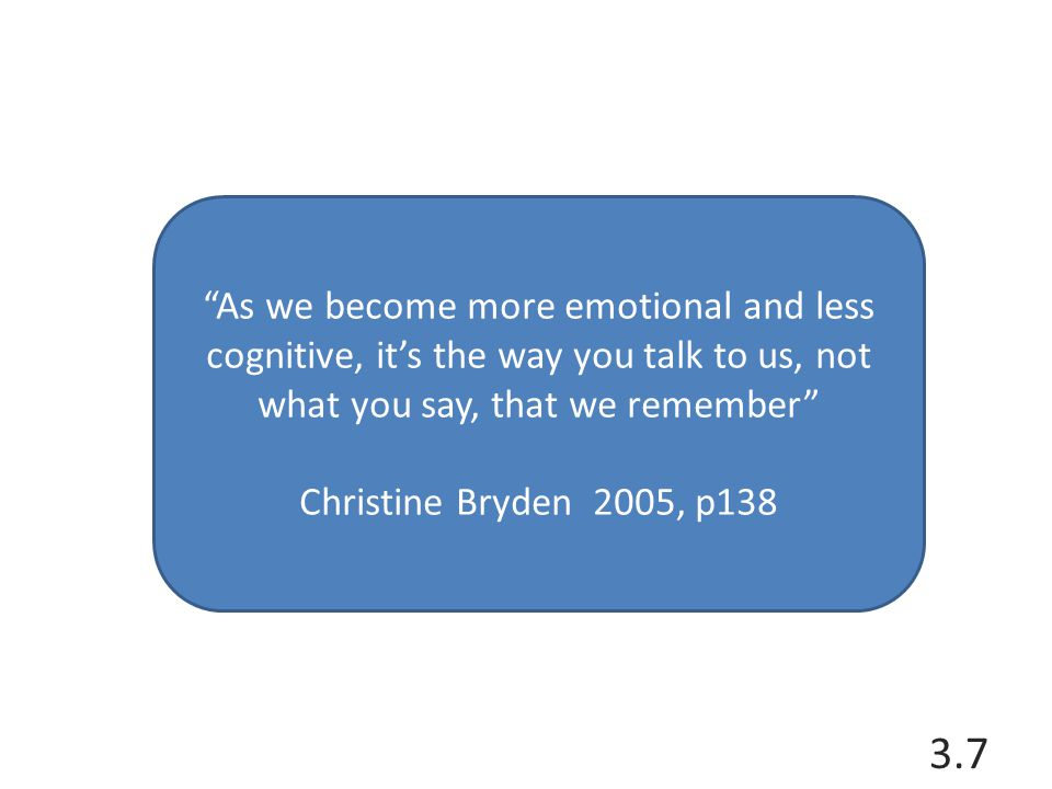 As we become more emotional and less cognitive, it's the way you talk to us, not what you say, that we remember Christine Bryden 2005, p138 3.7
