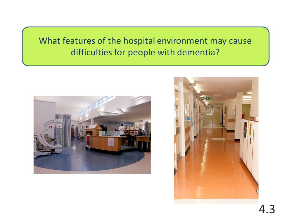 What features of the hospital environment may cause difficulties for people with dementia 4.3