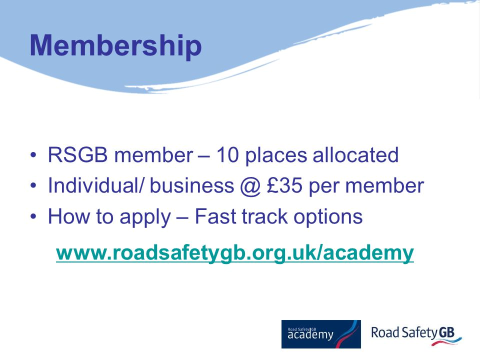 Membership RSGB member – 10 places allocated Individual/ business @ £35 per member How to apply – Fast track options www.roadsafetygb.org.uk/academy