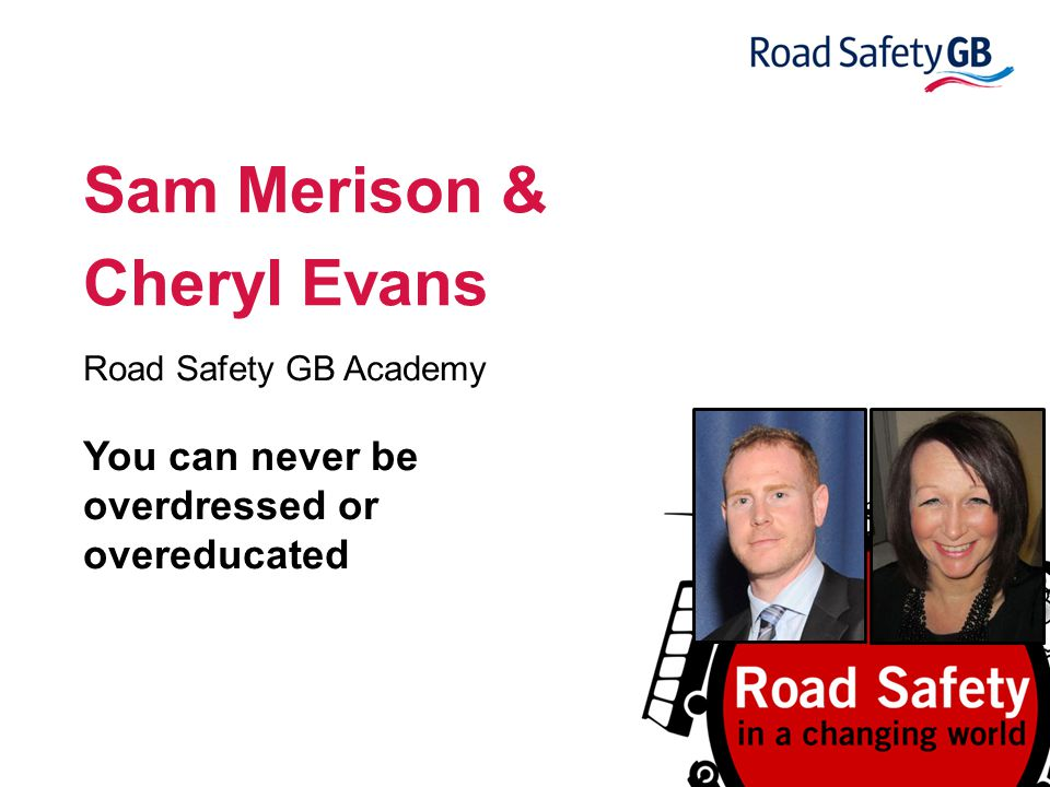 Sam Merison & Cheryl Evans Road Safety GB Academy You can never be overdressed or overeducated