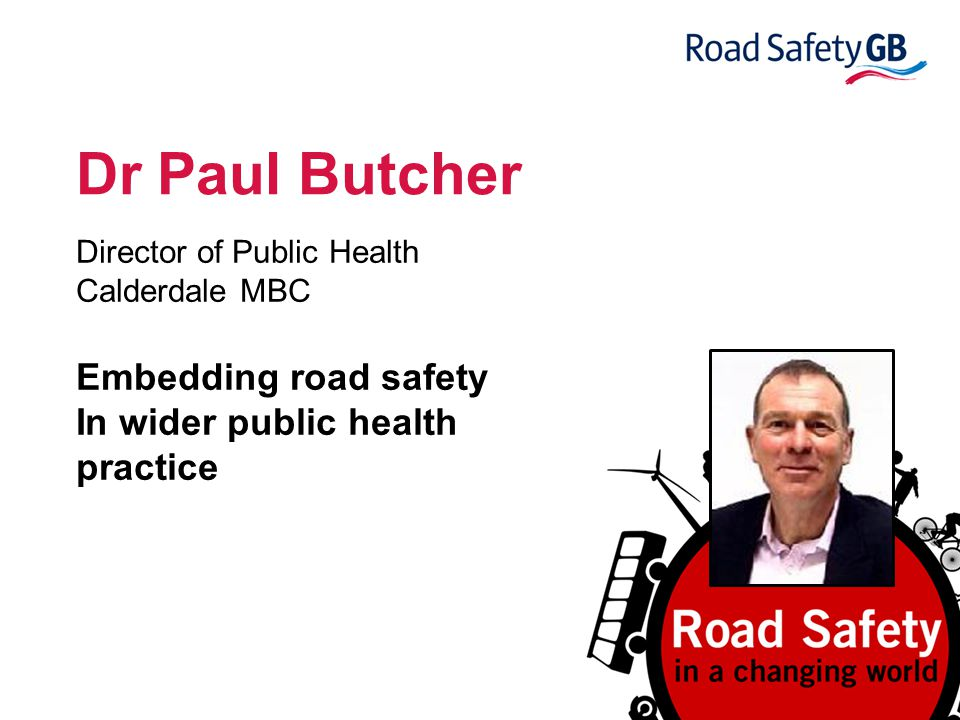 Dr Paul Butcher Director of Public Health Calderdale MBC Embedding road safety In wider public health practice
