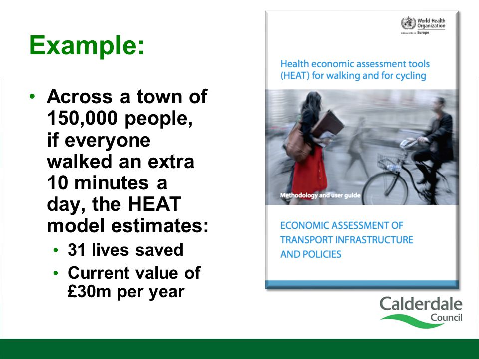 Example: Across a town of 150,000 people, if everyone walked an extra 10 minutes a day, the HEAT model estimates: 31 lives saved Current value of £30m