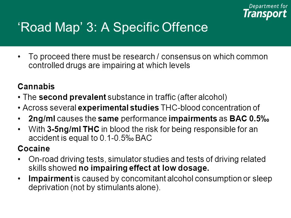 'Road Map' 3: A Specific Offence To proceed there must be research / consensus on which common controlled drugs are impairing at which levels Cannabis The second prevalent substance in traffic (after alcohol) Across several experimental studies THC-blood concentration of 2ng/ml causes the same performance impairments as BAC 0.5‰ With 3-5ng/ml THC in blood the risk for being responsible for an accident is equal to 0.1-0.5‰ BAC Cocaine On-road driving tests, simulator studies and tests of driving related skills showed no impairing effect at low dosage.