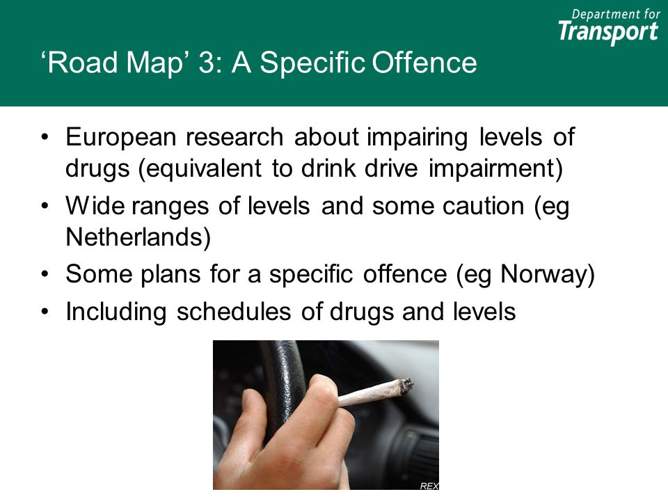 'Road Map' 3: A Specific Offence European research about impairing levels of drugs (equivalent to drink drive impairment) Wide ranges of levels and some caution (eg Netherlands) Some plans for a specific offence (eg Norway) Including schedules of drugs and levels
