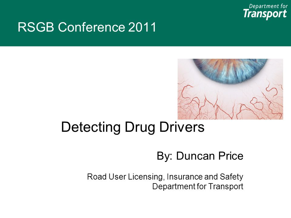 RSGB Conference 2011 Detecting Drug Drivers By: Duncan Price Road User Licensing, Insurance and Safety Department for Transport
