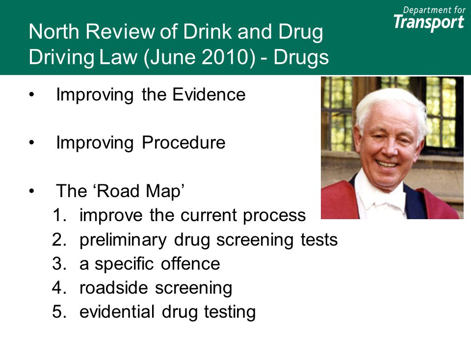 North Review of Drink and Drug Driving Law (June 2010) - Drugs Improving the Evidence Improving Procedure The 'Road Map' 1.improve the current process 2.preliminary drug screening tests 3.a specific offence 4.roadside screening 5.evidential drug testing