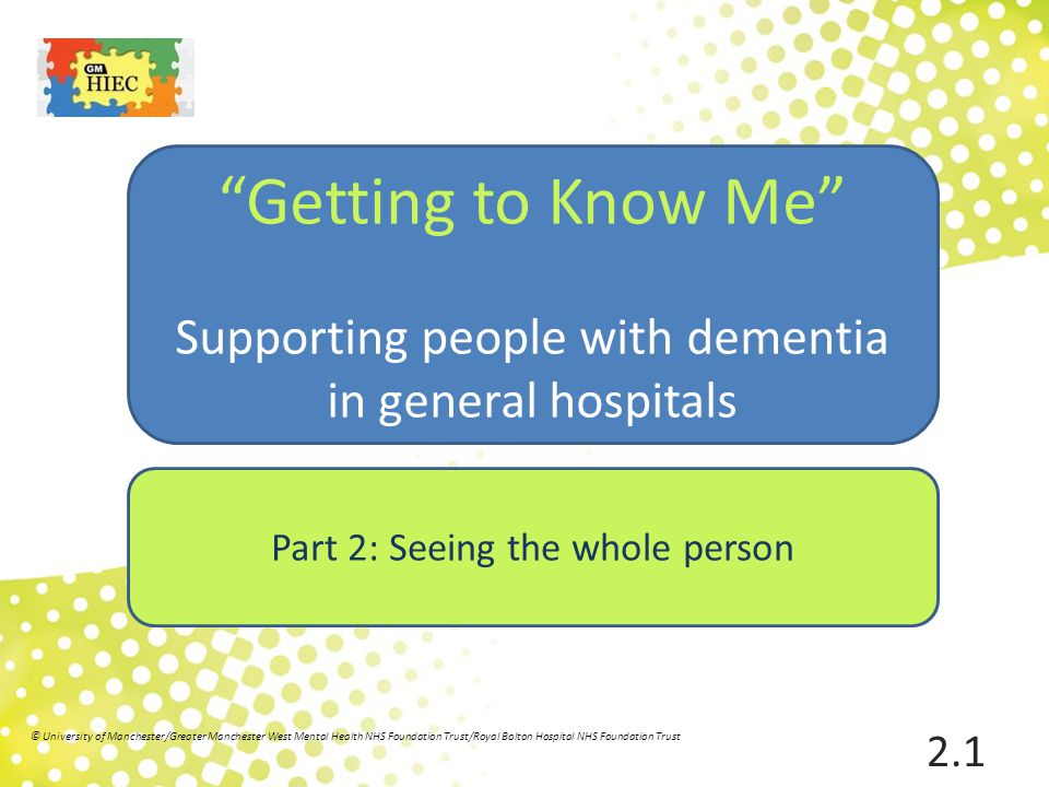Aim To present a holistic, person centred understanding of dementia, highlighting a range of factors that may affect a person with dementia in hospital 2.2