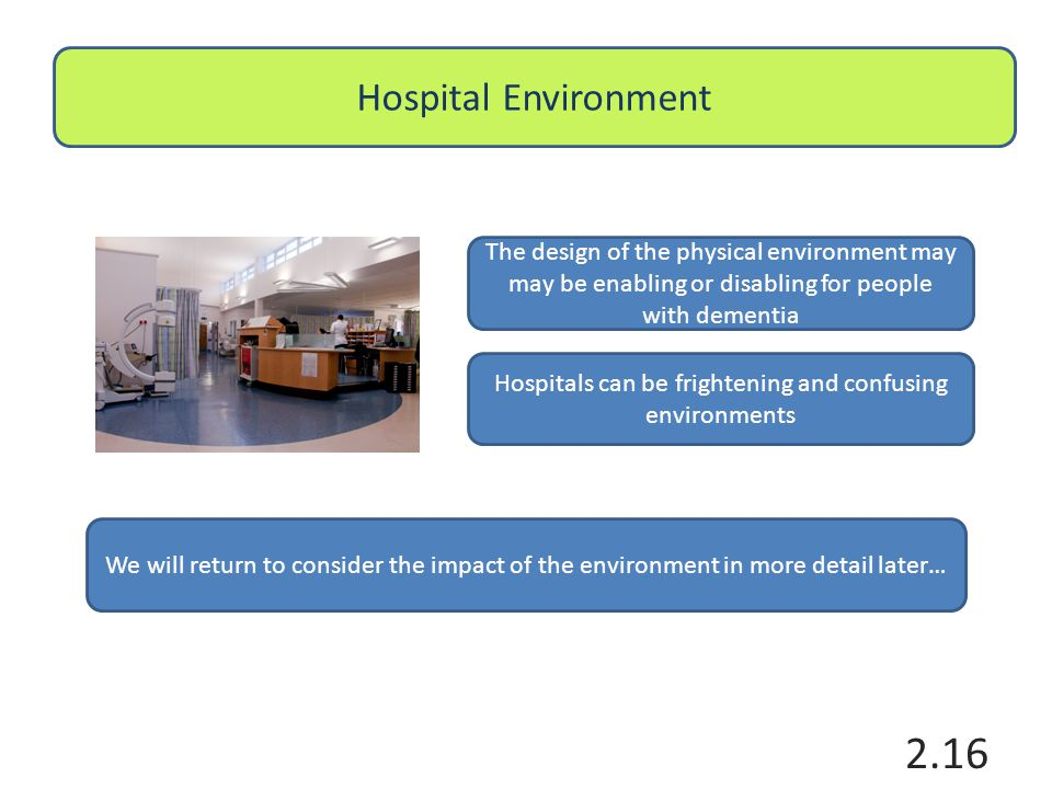 Hospital Environment The design of the physical environment may may be enabling or disabling for people with dementia Hospitals can be frightening and